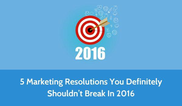 5 Marketing Resolutions You Definitely Shouldn't Break In 2016